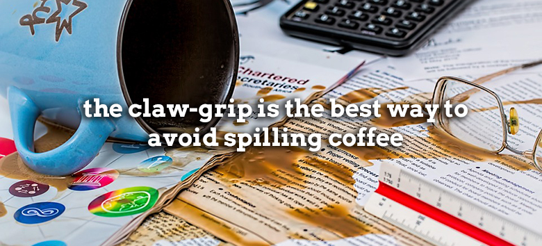 the claw-grip is the best way to avoid spilling coffee