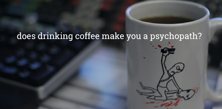 Does drinking coffee make you a psychopath